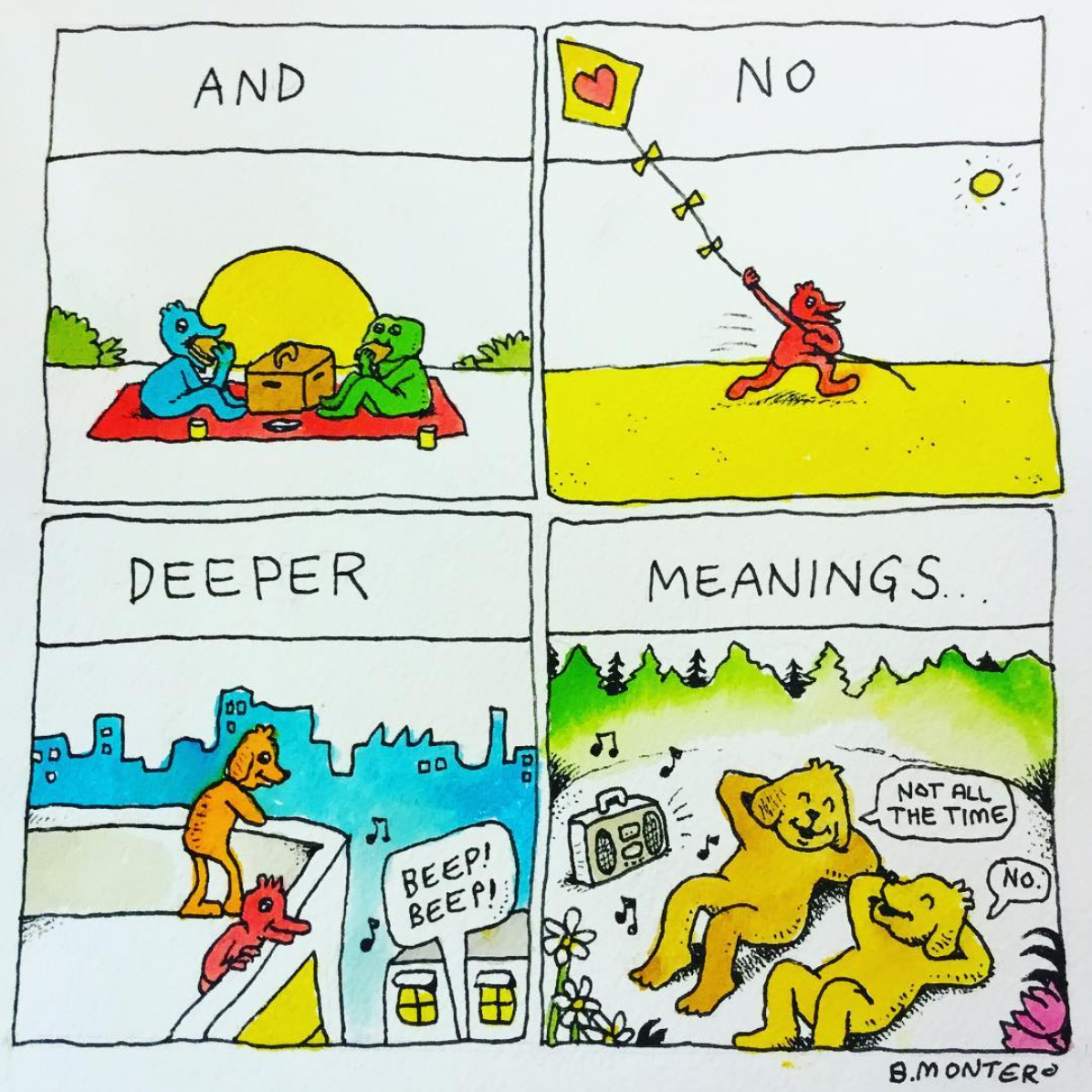 """a Bjenny Montero comic. There are four panels. The first panel has two humanoid characters, one a blue bird and the other a green frog, eating at a picnic. The banner says """"and."""" The next panel has a red, humanoid bird flying a kite. The banner says """"no."""" The third panel has two humanoid animals, an orange dog and the red bird from before, looking off the ledge of a building. The text """"beep! beep!"""" reads from a text bubble pointing below them. The banner reads """"deeper."""" Finally, there are two orange, humanoid dogs laying on their backs and listening to music in the fourth panel. The banner reads """"meanings..."""" while the first dog says """"not all the time"""" and the second dog says """"no."""" They're smiling. Together, the panels read """"and no more deeper meanings."""""""